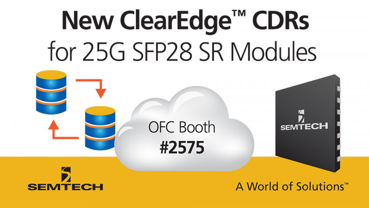 Semtech Expands Its ClearEdge™ CDR Portfolio for Low-Cost 25G SFP28 SR Modules and Active Optical Cables Integrated CDRs for 25G SFP28 SR modules and AOCs demonstrated at OFC 2017